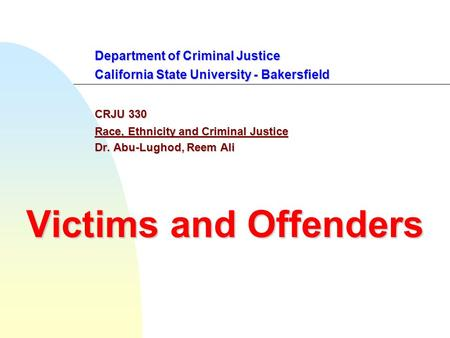 Department of Criminal Justice California State University - Bakersfield CRJU 330 Race, Ethnicity and Criminal Justice Dr. Abu-Lughod, Reem Ali Victims.