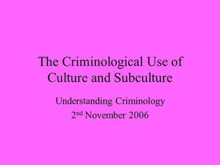 The Criminological Use of Culture and Subculture Understanding Criminology 2 nd November 2006.