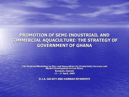 PROMOTION OF SEMI-INDUSTRIAIL AND COMMERCIAL AQUACULTURE: THE STRATEGY OF GOVERNMENT OF GHANA FAO Regional Workshop on Rice and Aquaculture for Productivity.
