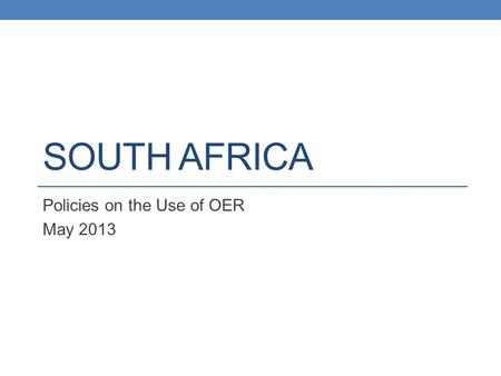 SOUTH AFRICA Policies on the Use of OER May 2013.