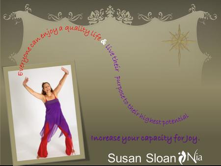 Susan Sloan Increase your capacity for Joy.. My purpose is to lead people through transformation through the awareness of the Body, Mind, Spirit and Emotions.