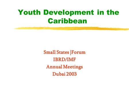 Youth Development in the Caribbean Small States |Forum IBRD/IMF Annual Meetings Dubai 2003.