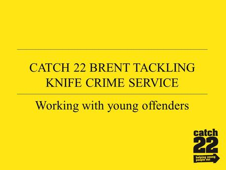 CATCH 22 BRENT TACKLING KNIFE CRIME SERVICE Working with young offenders.