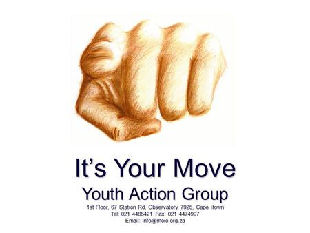 It's Your Move Youth Action Group 1st Floor, 67 Station Rd, Observatory 7925, Cape \town Tel: 021 4485421 Fax: 021 4474997