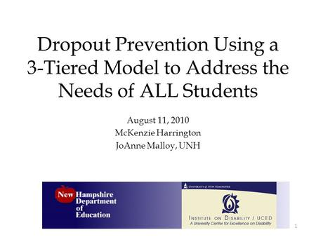 Dropout Prevention Using a 3-Tiered Model to Address the Needs of ALL Students August 11, 2010 McKenzie Harrington JoAnne Malloy, UNH 1.