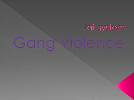  My topic addresses the ways on how the jail systems have tried to come up with in order to reduce gang violence behind the walls. Which essentially.