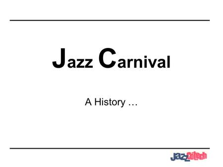 J azz C arnival A History …. What is Carnival? In pre-Christian times, there were holidays which resemble modern day Carnivals. In Ancient Greece, a large.