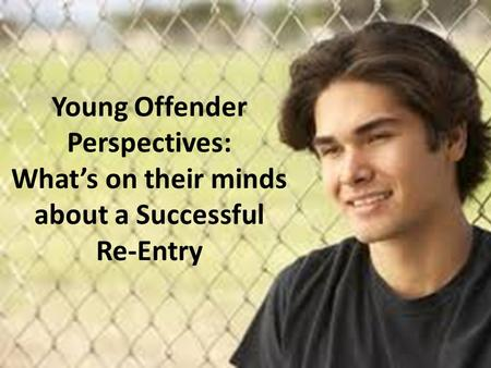 Young Offender Perspectives: What's on their minds about a Successful Re-Entry.