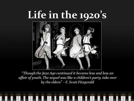 "Life in the 1920's ""Though the Jazz Age continued it became less and less an affair of youth. The sequel was like a children's party, take over by the."