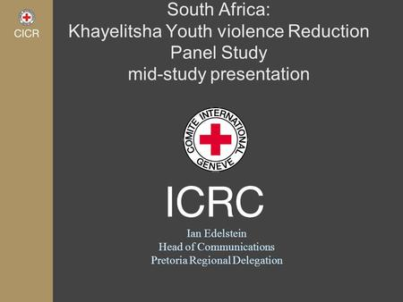 South Africa: Khayelitsha Youth violence Reduction Panel Study mid-study presentation Ian Edelstein Head of Communications Pretoria Regional Delegation.