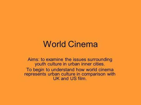 World Cinema Aims: to examine the issues surrounding youth culture in urban inner cities. To begin to understand how world cinema represents urban culture.