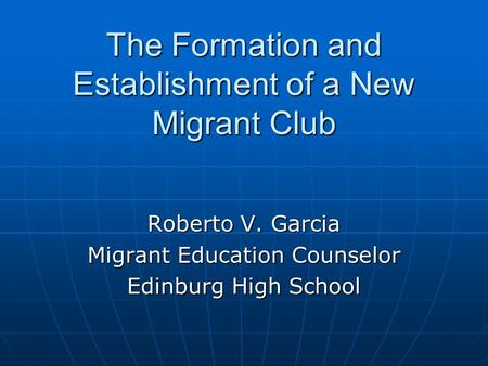 The Formation and Establishment of a New Migrant Club Roberto V. Garcia Migrant Education Counselor Edinburg High School.