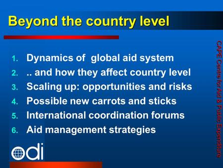 CAPE Centre for Aid & Public Expenditure Beyond the country level 1. Dynamics of global aid system 2... and how they affect country level 3. Scaling up: