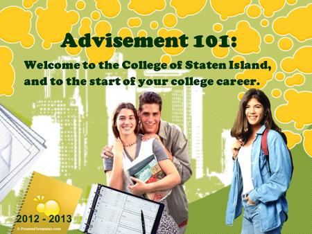 Advisement 101: Welcome to the College of Staten Island, and to the start of your college career. 2012 - 2013.