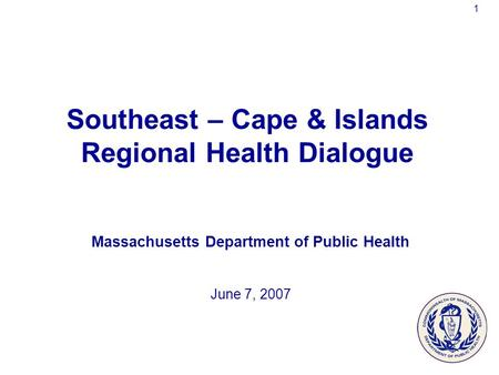 1 Southeast – Cape & Islands Regional Health Dialogue Massachusetts Department of Public Health June 7, 2007.
