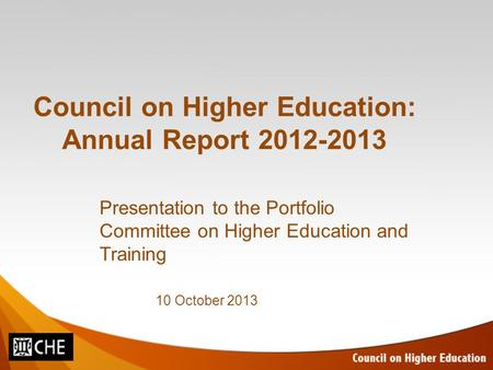 Council on Higher Education: Annual Report 2012-2013 Presentation to the Portfolio Committee on Higher Education and Training 10 October 2013.