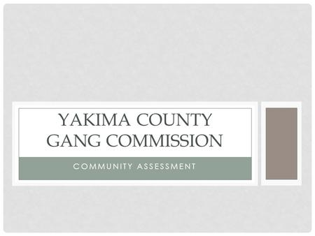COMMUNITY ASSESSMENT YAKIMA COUNTY GANG COMMISSION.
