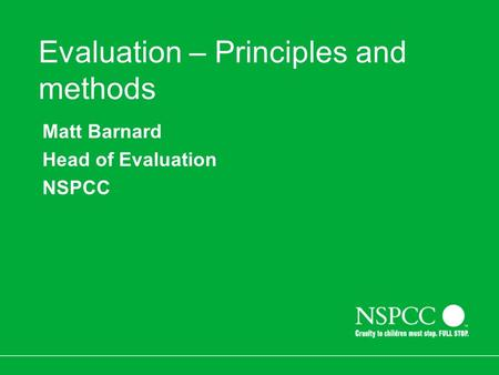 Evaluation – Principles and methods Matt Barnard Head of Evaluation NSPCC.
