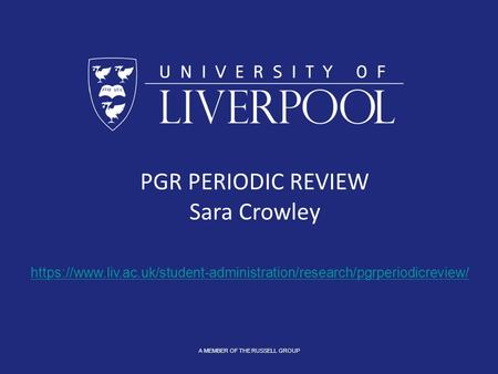 A MEMBER OF THE RUSSELL GROUP PGR PERIODIC REVIEW Sara Crowley https://www.liv.ac.uk/student-administration/research/pgrperiodicreview/