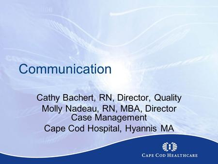 Communication Cathy Bachert, RN, Director, Quality Molly Nadeau, RN, MBA, Director Case Management Cape Cod Hospital, Hyannis MA.