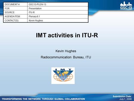 IMT activities in ITU-R DOCUMENT #:GSC13-PLEN-13 FOR:Presentation SOURCE:ITU-R AGENDA ITEM:Plenary 6.1 CONTACT(S):Kevin Hughes Submission Date: July 1,
