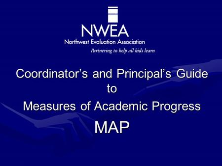 Partnering to help all kids learn Coordinator's and Principal's Guide to Measures of Academic Progress MAP.