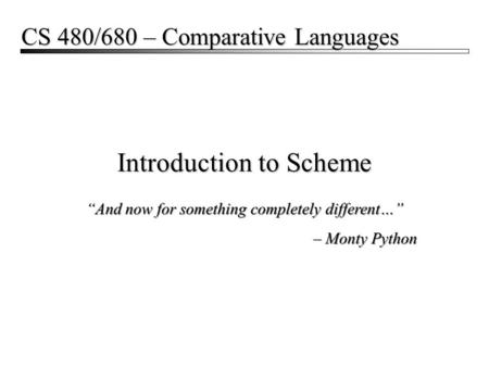"Introduction to Scheme CS 480/680 – Comparative Languages ""And now for something completely different…"" – Monty Python ""And now for something completely."