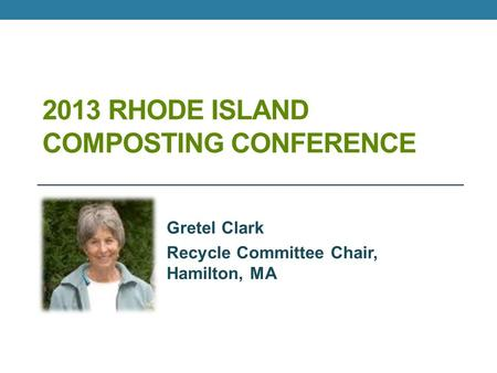 2013 RHODE ISLAND COMPOSTING CONFERENCE Gretel Clark Recycle Committee Chair, Hamilton, MA.