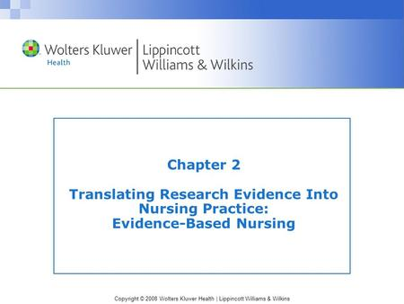 Copyright © 2008 Wolters Kluwer Health | Lippincott Williams & Wilkins Chapter 2 Translating Research Evidence Into Nursing Practice: Evidence-Based Nursing.