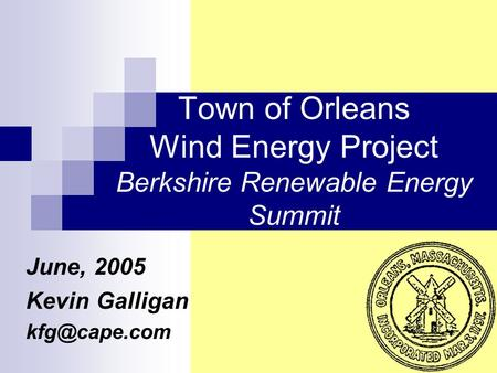 Town of Orleans Wind Energy Project Berkshire Renewable Energy Summit June, 2005 Kevin Galligan