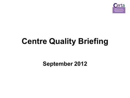 Centre Quality Briefing September 2012. 2 Agenda topics 1.The Regulatory Framework 2.Centre Monitoring 3.New and Revised Policies.