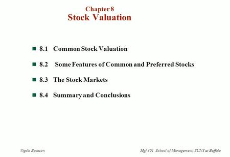Chapter 8 Stock Valuation 8.1Common Stock Valuation 8.2 Some Features of Common and Preferred Stocks 8.3The Stock Markets 8.4Summary and Conclusions Vigdis.
