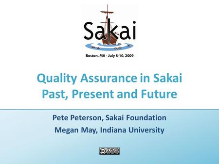 Quality Assurance in Sakai Past, Present and Future Pete Peterson, Sakai Foundation Megan May, Indiana University.