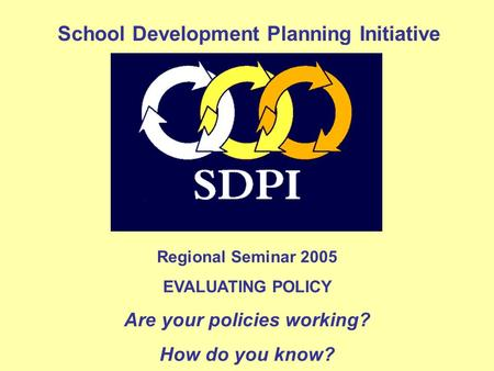 Regional Seminar 2005 EVALUATING POLICY Are your policies working? How do you know? School Development Planning Initiative.