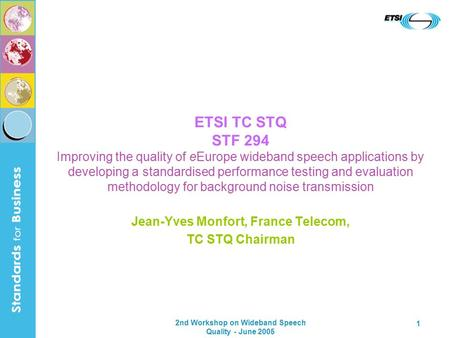 2nd Workshop on Wideband Speech Quality - June 2005 1 ETSI TC STQ STF 294 Improving the quality of eEurope wideband speech applications by developing a.
