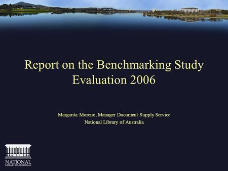 Report on the Benchmarking Study Evaluation 2006 Margarita Moreno, Manager Document Supply Service National Library of Australia.