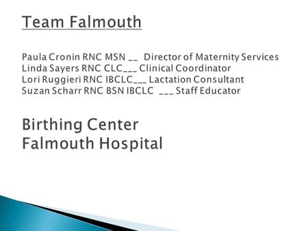  Located on Upper Cape Cod, Falmouth, Ma  Small 95 bed community hospital.  9 bed LDRP rooms delivering approximately 550 births per year.  No newborn.
