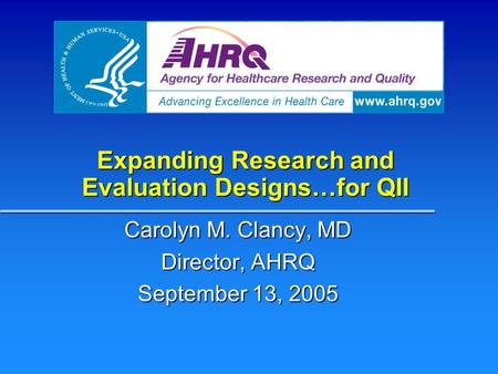 Expanding Research and Evaluation Designs…for QII Carolyn M. Clancy, MD Director, AHRQ September 13, 2005.