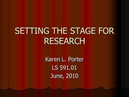 SETTING THE STAGE FOR RESEARCH Karen L. Porter LS 591.01 June, 2010.