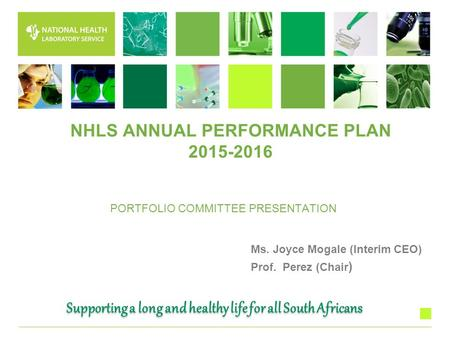 PORTFOLIO COMMITTEE PRESENTATION Ms. Joyce Mogale (Interim CEO) Prof. Perez (Chair ) Supporting a long and healthy life for all South Africans NHLS ANNUAL.