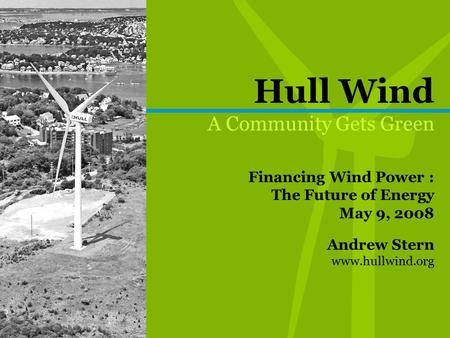 Hull Wind A Community Gets Green Financing Wind Power : The Future of Energy May 9, 2008 Andrew Stern www.hullwind.org.