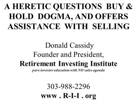 A HERETIC QUESTIONS BUY & HOLD DOGMA, AND OFFERS ASSISTANCE WITH SELLING Donald Cassidy Founder and President, Retirement Investing Institute pure investor.
