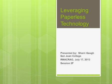 Presented by: Sherri Gaugh San Juan College RMACRAO, July 17, 2013 Session 2F Leveraging Paperless Technology.