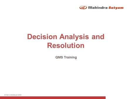 © Mahindra Satyam 2009 Decision Analysis and Resolution QMS Training.