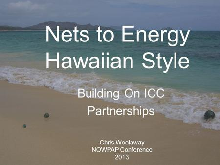 Nets to Energy Hawaiian Style Building On ICC Partnerships Chris Woolaway NOWPAP Conference 2013.