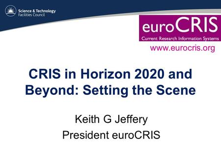 CRIS in Horizon 2020 and Beyond: Setting the Scene Keith G Jeffery President euroCRIS www.eurocris.org.