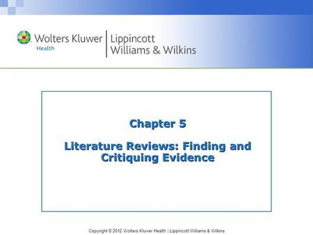 Copyright © 2012 Wolters Kluwer Health | Lippincott Williams & Wilkins Chapter 5 Literature Reviews: Finding and Critiquing Evidence.