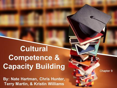 Cultural Competence & Capacity Building By: Nate Hartman, Chris Hunter, Terry Martin, & Kristin Williams Chapter 9.