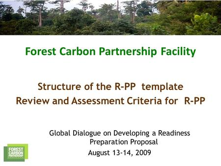 Forest Carbon Partnership Facility Global Dialogue on Developing a Readiness Preparation Proposal August 13-14, 2009 Structure of the R-PP template Review.