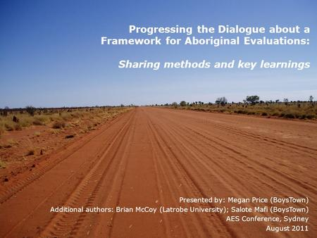 Progressing the Dialogue about a Framework for Aboriginal Evaluations: Sharing methods and key learnings Presented by: Megan Price (BoysTown) Additional.